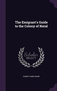 The Emigrant's Guide to the Colony of Natal
