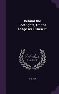 Behind the Footlights, Or, the Stage As I Knew It by W C. Day