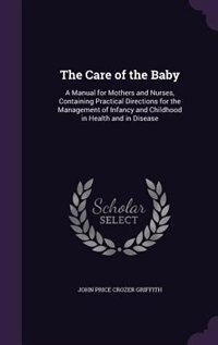 The Care of the Baby: A Manual for Mothers and Nurses, Containing Practical Directions for the…