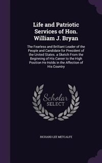 Life and Patriotic Services of Hon. William J. Bryan: The Fearless and Brilliant Leader of the People and Candidate for President of the United States. a by Richard Lee Metcalfe