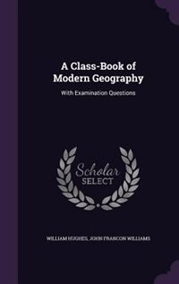 A Class-Book of Modern Geography: With Examination Questions