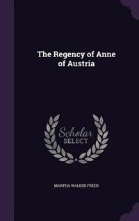 The Regency of Anne of Austria by Martha Walker Freer