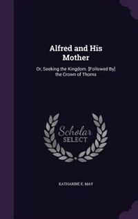 Alfred and His Mother: Or, Seeking the Kingdom. [Followed By] the Crown of Thorns by Katharine E. May