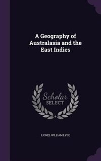 A Geography of Australasia and the East Indies by Lionel William Lyde
