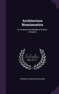 Architectura Numismatica: Or, Architectural Medals of Classic Antiquity