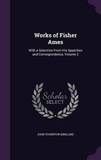 Works of Fisher Ames: With a Selection From His Speeches and Correspondence, Volume 2 by John Thornton Kirkland