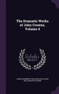 The Dramatic Works of John Crowne, Volume 4