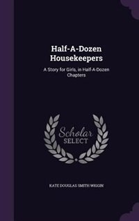 Half-A-Dozen Housekeepers: A Story for Girls, in Half-A-Dozen Chapters