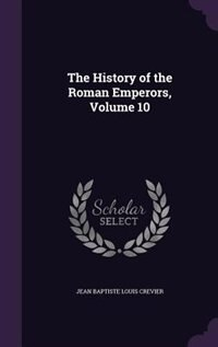 The History of the Roman Emperors, Volume 10 by Jean Baptiste Louis Crevier