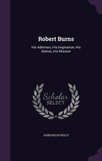 Robert Burns: His Admirers, His Inspiration, His Genius, His Mission