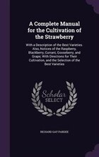 A Complete Manual for the Cultivation of the Strawberry: With a Description of the Best Varieties…