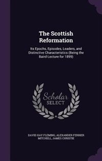 The Scottish Reformation: Its Epochs, Episodes, Leaders, and Distinctive Characteristics (Being the…