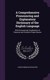 A Comprehensive Pronouncing and Explanatory Dictionary of the English Language: With Pronouncing Vocabularies of Classical and Scripture Proper Names by Joseph Emerson Worcester