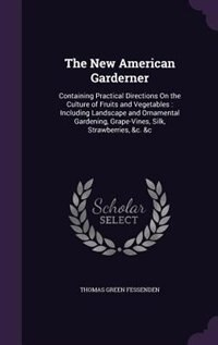 The New American Garderner: Containing Practical Directions On the Culture of Fruits and Vegetables : Including Landscape and O by Thomas Green Fessenden