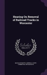 Hearing On Removal of Railroad Tracks in Worcester by Massachusetts. General Court. Committee