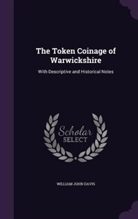 The Token Coinage of Warwickshire: With Descriptive and Historical Notes by William John Davis