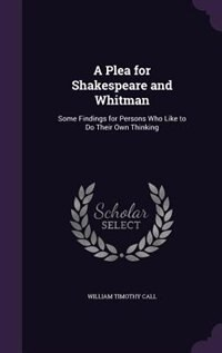 A Plea for Shakespeare and Whitman: Some Findings for Persons Who Like to Do Their Own Thinking
