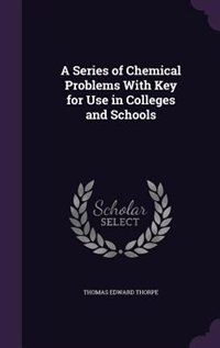 A Series of Chemical Problems With Key for Use in Colleges and Schools