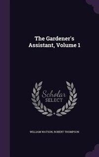 The Gardener's Assistant, Volume 1 by William Watson