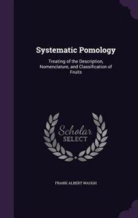 Systematic Pomology: Treating of the Description, Nomenclature, and Classification of Fruits de Frank Albert Waugh
