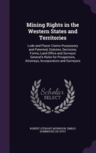 Mining Rights in the Western States and Territories: Lode and Placer Claims Possessory and Patented…
