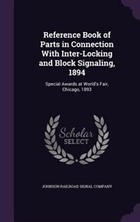 Reference Book of Parts in Connection With Inter-Locking and Block Signaling, 1894: Special Awards at World's Fair, Chicago, 1893 by Johnson Railroad Signal Company