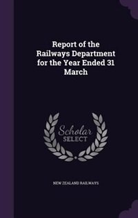 Report of the Railways Department for the Year Ended 31 March by New Zealand Railways