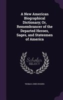 A New American Biographical Dictionary; Or, Remembrancer of the Departed Heroes, Sages, and…