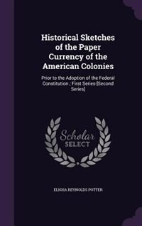 Historical Sketches of the Paper Currency of the American Colonies: Prior to the Adoption of the Federal Constitution ; First Series-[Second Series] by Elisha Reynolds Potter