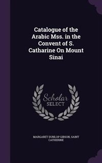 Catalogue of the Arabic Mss. in the Convent of S. Catharine On Mount Sinai by Margaret Dunlop Gibson