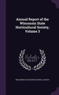 Annual Report of the Wisconsin State Horticultural Society, Volume 3 by Wisconsin State Horticultural Society