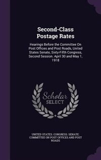 Second-Class Postage Rates: Hearings Before the Committee On Post Offices and Post Roads, United States Senate, Sixty-Fifth Con by United States. Congress. Senate. Committ