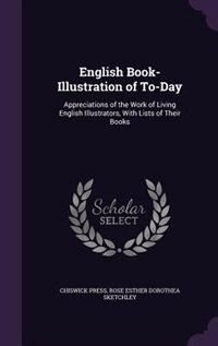 English Book-Illustration of To-Day: Appreciations of the Work of Living English Illustrators, With Lists of Their Books by Chiswick Press