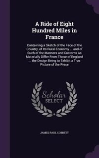 A Ride of Eight Hundred Miles in France: Containing a Sketch of the Face of the Country, of Its Rural Economy ... and of Such of the Manners by James Paul Cobbett