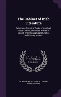 The Cabinet of Irish Literature: Selections From the Works of the Chief Poets, Orators, and Prose Writers of Ireland; With Biographi by Thomas Power O'Connor