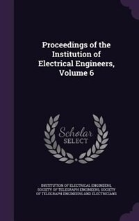 Proceedings of the Institution of Electrical Engineers, Volume 6 by Institution Of Electrical Engineers