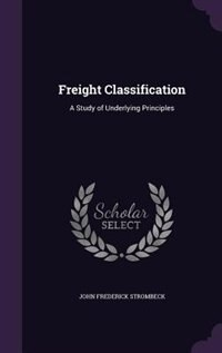 Freight Classification: A Study of Underlying Principles by John Frederick Strombeck