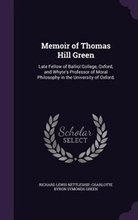 Memoir of Thomas Hill Green: Late Fellow of Balliol College, Oxford, and Whyte's Professor of Moral…