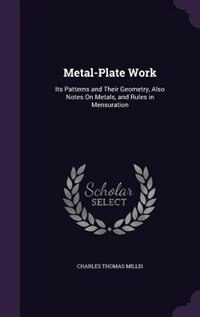 Metal-Plate Work: Its Patterns and Their Geometry, Also Notes On Metals, and Rules in Mensuration by Charles Thomas Millis