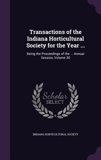 Transactions of the Indiana Horticultural Society for the Year ...: Being the Proceedings of the ... Annual Session, Volume 30 by Indiana Horticultural Society