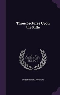 Three Lectures Upon the Rifle by Ernest Christian Wilford