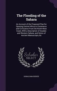 The Flooding of the Sahara: An Account of the Proposed Plan for Opening Central Africa to Commerce…