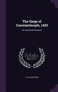 The Siege of Constantinople, 1453: An Historical Romance