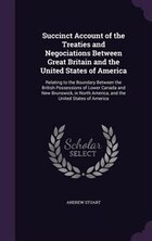 Succinct Account of the Treaties and Negociations Between Great Britain and the United States of…