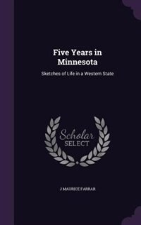Five Years in Minnesota: Sketches of Life in a Western State de J Maurice Farrar