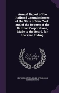 Annual Report of the Railroad Commissioners of the State of New York, and of the Reports of the Railroad Corporations, Made to the Board, for the Year Ending by New York (state). Board Of Railroad Comm