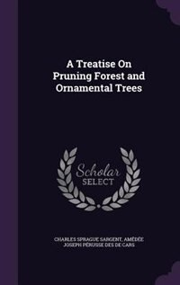 A Treatise On Pruning Forest and Ornamental Trees by Charles Sprague Sargent