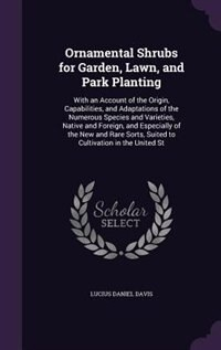 Ornamental Shrubs for Garden, Lawn, and Park Planting: With an Account of the Origin, Capabilities, and Adaptations of the Numerous Species and Varieties, de Lucius Daniel Davis