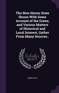 The New Haven State House With Some Account of the Green; and Various Matters of Historical and Local Interest, Gather From Many Sources.. by Henry Peck