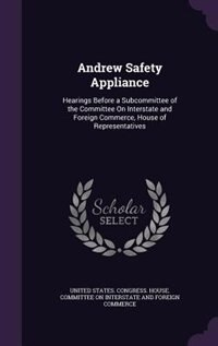 Andrew Safety Appliance: Hearings Before a Subcommittee of the Committee On Interstate and Foreign Commerce, House of Repres by United States. Congress. House. Committe